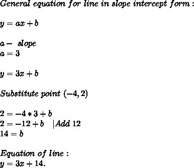 General\ equation\ for\ line\ in\ slope\ intercept\ form:\\\\y=ax+b\\\\ a-\ slope\\a=3\\\\y=3x+b\\\\Substitute\ point\ (-4,2)\\\\ 2=-4*3+b\\ 2=-12+b\ \ \ |Add\ 12\\ 14=b\\\\ Equation\ of\ line:\\ y=3x+14.