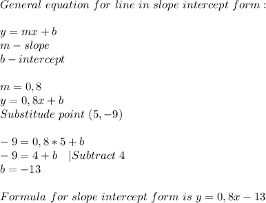 General\ equation\ for\ line\ in\ slope\ intercept\ form:\\\\y=mx+b\\ m-slope\\ b-intercept\\\\ m=0,8\\ y=0,8x+b\\ Substitude\ point\ (5,-9)\\\\ -9=0,8*5+b\\ -9=4+b\ \ \ |Subtract\ 4\\ b=-13\\\\ Formula\ for\ slope\ intercept\ form\ is\ y=0,8x-13