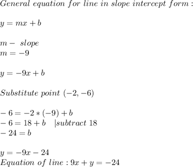 General\ equation\ for\ line\ in\ slope\ intercept\ form:\\\\y=mx+b\\\\ m-\ slope\\m=-9\\\\y=-9x+b\\\\Substitute\ point\ (-2,-6)\\\\ -6=-2*(-9)+b\\ -6=18+b\ \ \ |subtract\ 18\\ -24=b\\\\y=-9x-24\\ Equation\ of\ line: 9x+y=-24