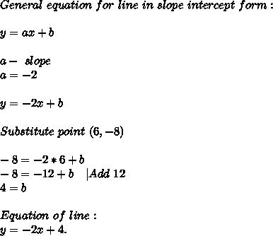 General\ equation\ for\ line\ in\ slope\ intercept\ form:\\\\y=ax+b\\\\a-\ slope\\a=-2\\\\y=-2x+b\\\\Substitute\ point\ (6,-8)\\\\-8=-2*6+b\\-8=-12+b\ \ \ |Add\ 12\\4=b\\\\Equation\ of\ line:\\y=-2x+4.