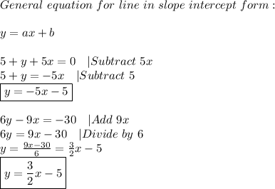 General\ equation\ for\ line\ in\ slope\ intercept\ form:\\\\y=ax+b\\\\\5+y+5x=0\ \ \ |Subtract\ 5x\\5+y=-5x\ \ \ |Subtract\ 5\\\boxed{y=-5x-5}\\\\6y-9x=-30\ \ \ |Add\ 9x\\6y=9x-30\ \ \ |Divide\ by\ 6\\y=\frac{9x-30}{6}=\frac{3}{2}x-5\\\boxed{y=\frac{3}{2}x-5}