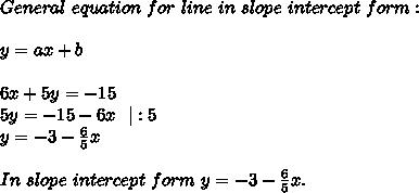 General\ equation\ for\ line\ in\ slope\ intercept\ form:\\y=ax+b\\6x+5y=-15\5y=-15-6x \ \ |:5\y=-3-\frac{6}{5}x\\In\ slope\ intercept\ form\ y=-3-\frac{6}{5}x.