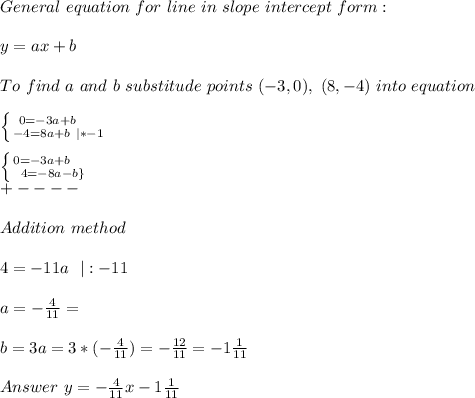 General\ equation\ for\ line\ in\ slope\ intercept\ form:\\y=ax+b\\To\ find\ a\ and\ b\ substitude\ points\ (-3,0),\ (8,-4)\ into\ equation\\ \left \{ {{0=-3a+b}\ \ \ \ \atop {-4=8a+b\ |*-1}} \right.\\ \left \{ {{0=-3a+b}\ \ \ \ \atop {4=-8a-b\}} \right.\+----\\Addition\ method\\4=-11a\ \ |:-11\\a=-\frac{4}{11}=\\b=3a=3* (-\frac{4}{11})=-\frac{12}{11}=-1\frac{1}{11}\\Answer\ y=-\frac{4}{11}x-1\frac{1}{11}