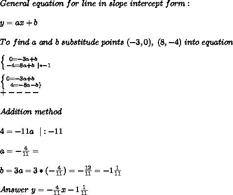 General\ equation\ for\ line\ in\ slope\ intercept\ form:\\y=ax+b\\To\ find\ a\ and\ b\ substitude\ points\ (-3,0),\ (8,-4)\ into\ equation\\ \left \{ {{0=-3a+b}\ \ \ \ \atop {-4=8a+b\ |*-1}} \right.\\ \left \{ {{0=-3a+b}\ \ \ \ \atop {4=-8a-b\}} \right.\+----\\Addition\ method\\4=-11a\ \ |:-11\\a=-\frac{4}{11}=\\b=3a=3* (-\frac{4}{11})=-\frac{12}{11}=-1\frac{1}{11}\\Answer\ y=-\frac{4}{11}x-1\frac{1}{11}