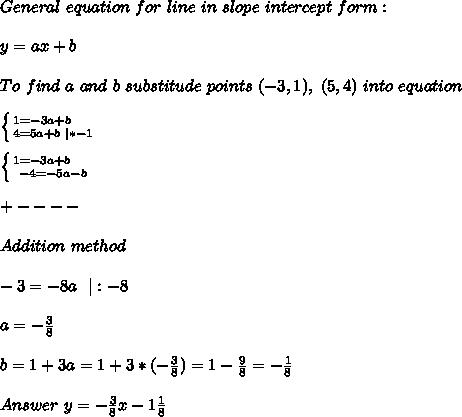 General\ equation\ for\ line\ in\ slope\ intercept\ form:\\y=ax+b\\To\ find\ a\ and\ b\ substitude\ points\ (-3,1),\ (5,4)\ into\ equation\\ \left \{ {{1=-3a+b}\ \ \ \ \atop {4=5a+b\ |*-1}} \right.\\ \left \{ {{1=-3a+b}\ \ \ \ \atop {-4=-5a-b}} \right.\\ +----\\Addition\ method\\-3=-8a\ \ |:-8\\a=-\frac{3}{8}\\b=1+3a=1+3*(-\frac{3}{8})=1-\frac{9}{8}=-\frac{1}{8}\\Answer\ y=-\frac{3}{8}x-1\frac{1}{8}