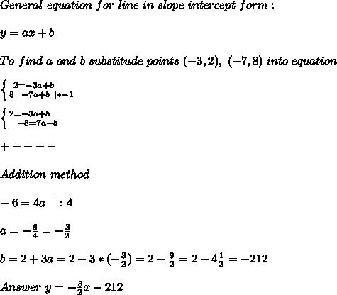 General\ equation\ for\ line\ in\ slope\ intercept\ form:\\y=ax+b\\To\ find\ a\ and\ b\ substitude\ points\ (-3,2),\ (-7,8)\ into\ equation\\ \left \{ {{2=-3a+b}\ \ \ \ \atop {8=-7a+b\ |*-1}} \right.\\ \left \{ {{2=-3a+b}\ \ \ \ \atop {-8=7a-b}} \right.\\+----\\Addition\ method\\-6=4a\ \ |:4\\a=-\frac{6}{4}=-\frac{3}{2}\\b=2+3a=2+3* (-\frac{3}{2})=2-\frac{9}{2}=2-4\frac{1}{2}=-2{1}{2}\\Answer\ y=-\frac{3}{2}x-2{1}{2}
