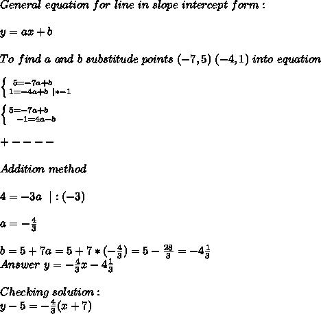 General\ equation\ for\ line\ in\ slope\ intercept\ form:\\y=ax+b\\To\ find\ a\ and\ b\ substitude\ points\ (-7,5)\ (-4,1)\ into\ equation\\ \left \{ {{5=-7a+b}\ \ \ \ \atop {1=-4a+b\ |*-1}} \right.\\ \left \{ {{5=-7a+b}\ \ \ \ \atop {-1=4a-b}} \right.\\+----\\Addition\ method\\4=-3a\ \ |:(-3)\\a=-\frac{4}{3}\\b=5+7a=5+7*(-\frac{4}{3})=5-\frac{28}{3}=-4\frac{1}{3}\\Answer\ y=-\frac{4}{3}x-4\frac{1}{3}\\Checking\ solution:\y-5=-\frac{4}{3}(x+7)