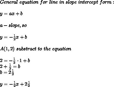 General\ equation\ for\ line\ in\ slope\ intercept\ form:\\\\y=ax+b\\\\a-slope,so\\\\y=-\frac{1}{2}x+b\\\\A(1,2)\ substract\ to\ the\ equation\\\\2=-\frac{1}{2}\cdot1+b\\2+\frac{1}{2}=b\\b=2\frac{1}{2}\\\\y=-\frac{1}{2}x+2\frac{1}{2}