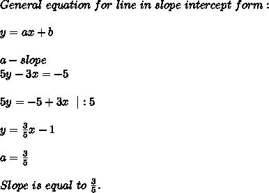 General\ equation\ for\ line\ in\ slope\ intercept\ form:\\y=ax+b\\a-slope\5y-3x=-5\\5y=-5+3x\ \ |:5\\y=\frac{3}{5}x-1\\a=\frac{3}{5}\\Slope\ is\ equal\ to\ \frac{3}{5}.