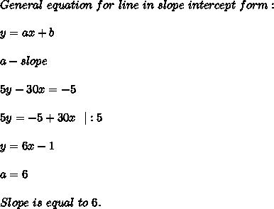 General\ equation\ for\ line\ in\ slope\ intercept\ form:\\y=ax+b\\a-slope\\5y-30x=-5\\5y=-5+30x\ \ |:5\\y=6x-1\\a=6\\ Slope\ is\ equal\ to\ 6.