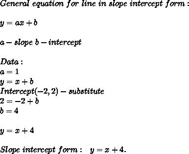 General\ equation\ for\ line\ in\ slope\ intercept\ form:\\\\y=ax+b\\\\a-slope\ b-intercept\\\\Data:\\a=1\\y=x+b\\Intercept(-2,2)-substitute\\2=-2+b\\b=4\\\\y=x+4\\\\Slope\ intercept\ form:\ \ y=x+4.