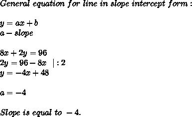 General\ equation\ for\ line\ in\ slope\ intercept\ form:\\y=ax+b\ a-slope\\\8x+2y=96\2y=96-8x\ \ |:2\y=-4x+48\\a=-4\\Slope\ is\ equal\ to\ -4.