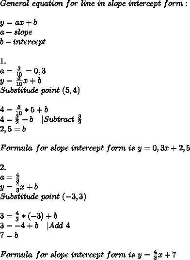 General\ equation\ for\ line\ in\ slope\ intercept\ form:\\\\y=ax+b\\ a-slope\\ b-intercept\\\\ 1.\\a=\frac{3}{10}=0,3\\ y=\frac{3}{10}x+b\\ Substitude\ point\ (5,4)\\\\ 4=\frac{3}{10}*5+b\\ 4=\frac{3}{2}+b\ \ \ |Subtract\ \frac{3}{2}\\ 2,5=b\\\\ Formula\ for\ slope\ intercept\ form\ is\ y=0,3x+2,5\\\\2.\\a=\frac{4}{3}\\ y=\frac{4}{3}x+b\\ Substitude\ point\ (-3,3)\\\\ 3=\frac{4}{3}*(-3)+b\\ 3=-4+b\ \ \ |Add\ 4\\ 7=b\\\\ Formula\ for\ slope\ intercept\ form\ is\ y=\frac{4}{3}x+7