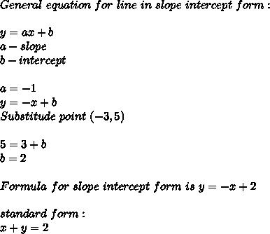 General\ equation\ for\ line\ in\ slope\ intercept\ form:\\\\y=ax+b\\ a-slope\\ b-intercept\\\\ a=-1\\ y=-x+b\\ Substitude\ point\ (-3,5)\\\\ 5=3+b\\ b=2 \\\\ Formula\ for\ slope\ intercept\ form\ is\ y=-x+2\\\\standard\ form:\\x+y=2