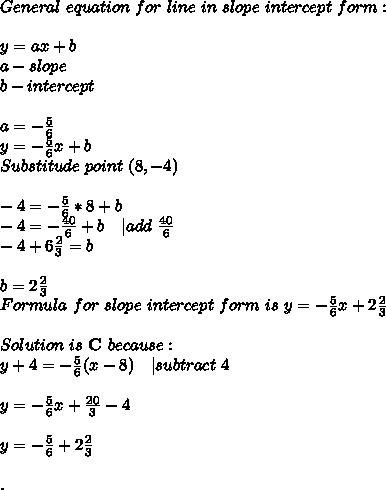 General\ equation\ for\ line\ in\ slope\ intercept\ form: \\y=ax+b\ a-slope\ b-intercept\\ a=-\frac{5}{6}\ y=-\frac{5}{6}x+b\ Substitude\ point\ (8,-4)\\ -4=-\frac{5}{6}*8+b\ -4=-\frac{40}{6}+b\ \ \ |add\ \frac{40}{6}\ -4+6\frac{2}{3}=b\\ b=2\frac{2}{3}\\ Formula\ for\ slope\ intercept\ form\ is\ y=-\frac{5}{6}x+2\frac{2}{3}\\ Solution\ is\ \textbf{C}\ because:\y+4=-\frac{5}{6}(x-8) \ \ \ | subtract\ 4\\y=-\frac{5}{6}x+\frac{20}{3}-4\\y=-\frac{5}{6}+2\frac{2}{3}\\.