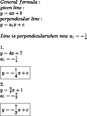 General\ formula:\\ given\ line:\\ y=ax+b\\ perpendicular\ line:\\y=a_1x+c\\\\Line\ is\ perpendicular when\ new\ a_1=-\frac{1}{a}\\\\1.\\y=4x+7\\a_1=-\frac{1}{4}\\\\ \boxed{y=-\frac{1}{4}x+c}\\\\2.\\y=\frac{2}{7}x+1\\a_1=-\frac{7}{2}\\\\ \boxed{y=-\frac{7}{2}x+c}