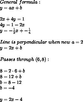 General\ formula:\\y=ax+b\\\\2x+4y=1\\4y=1-2x\\y=-\frac{1}{2}x+-\frac{1}{4}\\\\Line\ is\ perpendicular\ when\ new\ a=2\\y=2x+b\\\\Passes\ through\ (6,8):\\\\8=2\cdot6+b\\8=12+b\\b=8-12\\b=-4\\\\y=2x-4
