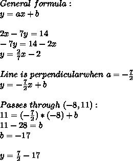 General\ formula:\\y=ax+b\\\\2x-7y=14\\-7y=14-2x\\y=\frac{2}{7}x-2\\\\Line\ is\ perpendicular when\ a=-\frac{7}{2}\\y=-\frac{7}{2}x+b\\\\Passes\ through\ (-8,11):\\11=(-\frac{7}{2})*(-8)}+b\\11-28=b\\b=-17\\\\y=\frac{7}{2}-17
