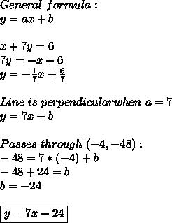 General\ formula:\\y=ax+b\\\\x+7y=6\\7y=-x+6\\y=-\frac{1}{7}x+\frac{6}{7}\\\\Line\ is\ perpendicular when\ a=7\\y=7x+b\\\\Passes\ through\ (-4,-48):\\-48=7*(-4)+b\\-48+24=b\\b=-24\\\\ \boxed{y=7x-24}