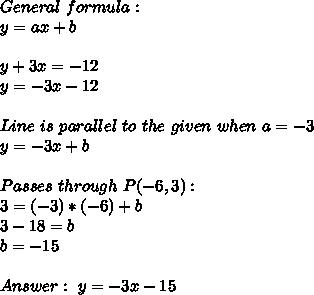General\ formula:\\y=ax+b\\\\y+3x=-12\\y=-3x-12\\\\Line\ is\ parallel\ to\ the\ given\   when\ a=-\-3}\\y=-3x+b\\\\Passes\ through\ P(-6,3):\\3=(-3)*(-6)+b\\3-18=b\\b=-15\\\\Answer:\ y=-3x-15