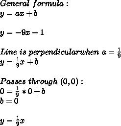 General\ formula:\\y=ax+b\\\\y=-9x-1\\\\Line\ is\ perpendicular when\ a=\frac{1}{9}\\y=\frac{1}{9}x+b\\\\Passes\ through\ (0,0):\\0=\frac{1}{9}*0+b\\b=0\\\\y=\frac{1}{9}x