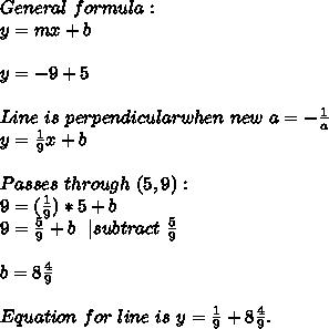 General\ formula:\y=mx+b\\y=-9+5\\Line\ is\ perpendicular when\ new\ a=-\frac{1}{a}\y=\frac{1}{9}x+b\\Passes\ through\ (5,9):\9=(\frac{1}{9})*5}+b\9=\frac{5}{9}+b\ \ | subtract\ \frac{5}{9}\\b=8\frac{4}{9}\\Equation\ for\ line\ is\ y=\frac{1}{9}+8\frac{4}{9}.
