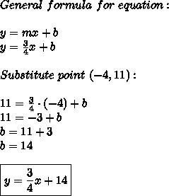 General\ formula\ for\ equation:\\\\y=mx+b\\y=\frac{3}{4}x+b\\\\Substitute\ point\ (-4,11):\\\\11=\frac{3}{4}\cdot(-4)+b\\11=-3+b\\b=11+3\\b=14\\\\\boxed{y=\frac{3}{4}x+14}
