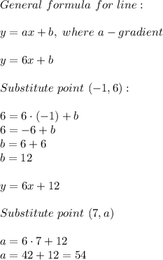 General\ formula\ for\ line:\\\\y=ax+b,\ where\ a-gradient\\\\y=6x+b\\\\Substitute\ point\ (-1,6):\\\\6=6\cdot(-1)+b\\6=-6+b\\b=6+6\\b=12\\\\y=6x+12\\\\Substitute\ point\ (7,a)\\\\a=6\cdot7+12\\a=42+12=54