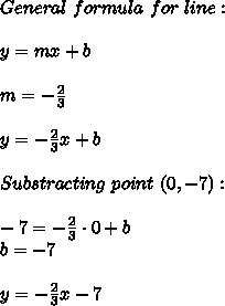 General\ formula\ for\ line:\\\\y=mx+b\\\\m=-\frac{2}{3}\\\\y=-\frac{2}{3}x+b\\\\Substracting\ point\ (0,-7):\\\\-7=-\frac{2}{3}\cdot0+b\\b=-7\\\\y=-\frac{2}{3}x-7