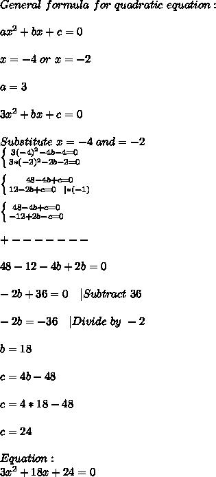 General\ formula\ for\ quadratic\ equation:\\\\ax^2+bx+c=0\\\\x=-4\ or\ x=-2\\\\a=3\\\\3x^2+bx+c=0\\\\Substitute\ x=-4\ and \x=-2\\ \left \{ {{3(-4)^2-4b-4=0} \atop {3*(-2)^2-2b-2=0}} \right. \\\\ \left \{ {{48-4b+c=0} \atop {12-2b+c=0\ \ |*(-1)}} \right. \\\\  \left \{ {{48-4b+c=0} \atop {-12+2b-c=0}} \right. \\\\+-------\\\\48-12-4b+2b=0\\\\-2b+36=0\ \ \ |Subtract\ 36\\\\-2b=-36\ \ \ |Divide\ by\ -2\\\\b=18\\\\c=4b-48\\\\c=4*18-48\\\\c=24\\\\Equation:\\3x^2+18x+24=0