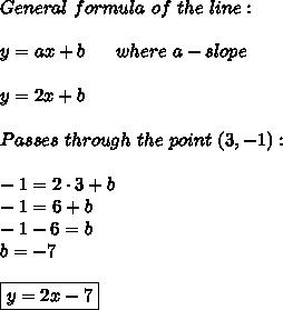General\ formula\ of\ the\ line:\\\\y=ax+b\ \ \ \ \  where\ a-slope\\\\y=2x+b\\\\Passes\ through\ the\ point\ (3,-1):\\\\-1=2\cdot3+b\\-1=6+b\\-1-6=b\\b=-7\\\\\boxed{y=2x-7}