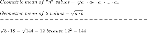 "Geometric\ mean\ of\ ""n""\ values=\sqrt[n]{a_1\cdot a_2\cdot a_3\cdot...\cdot a_n}\\\\Geometric\ mean\ of\ 2\ values=\sqrt{a\cdot b}\\------------------------------\\\\\sqrt{8\cdot18}=\sqrt{144}=12\ because\ 12^2=144"