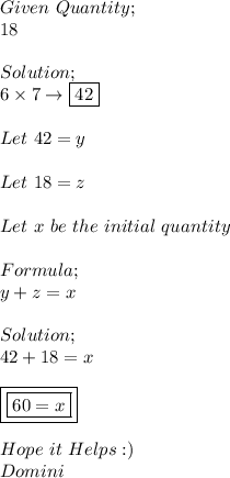 Given\ Quantity; \\ 18 \\ \\ Solution; \\ 6\times7\to\boxed{42} \\ \\ Let\ 42=y \\  \\ Let\ 18=z\\ \\ Let\ x\ be\ the\ initial\ quantity \\ \\ Formula; \\ y+z=x \\ \\ Solution; \\ 42+18=x \\ \\ \boxed{\boxed{60=x}} \\ \\ Hope\ it\ Helps:) \\ Domini