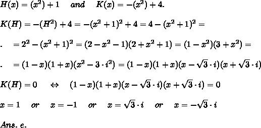 H(x)=(x^2)+1\ \ \ \ and\ \ \ \  K(x)=-(x^2)+4. \\\\K(H)=-(H^2)+4=-(x^2+1)^2+4=4-(x^2+1)^2=\\\\.\ \ \ =2^2-(x^2+1)^2=(2-x^2-1)(2+x^2+1)=(1-x^2)(3+x^2)=\\\\.\ \ \ =(1-x)(1+x)(x^2-3\cdot i^2)=(1-x)(1+x)(x- \sqrt{3} \cdot i)(x+ \sqrt{3} \cdot i)\\\\ K(H)=0\ \ \ \ \Leftrightarrow\ \ \ (1-x)(1+x)(x- \sqrt{3} \cdot i)(x+ \sqrt{3} \cdot i)=0\\\\x=1\ \ \ \ or\ \ \ \ x=-1\ \ \ \ or\ \ \ \ x=\sqrt{3} \cdot i\ \ \ \ or\ \ \ \ x=-\sqrt{3} \cdot i\\\\Ans.\ e.