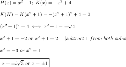 H(x)=x^2+1;\ K(x)=-x^2+4\\K(H)=K(x^2+1)=-(x^2+1)^2+4=0\\(x^2+1)^2=4\iff x^2+1=\pm\sqrt4\\x^2+1=-2\ or\ x^2+1=2\ \ \ \ |subtract\ 1\ from\ both\ sides\\x^2=-3\ or\ x^2=1\\\boxed{x=\pm i\sqrt3\ or\ x=\pm1}