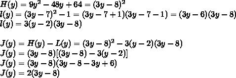 H(y) = 9y^{2} - 48y + 64 = (3y - 8)^{2} \\l(y) = (3y-7)^{2} - 1 = (3y-7+1)(3y-7-1) = (3y-6)(3y-8)\\l(y) = 3(y-2)(3y-8)\\\\J(y) = H(y) - L(y) = (3y-8)^{2} - 3(y-2)(3y-8) \\J(y) = (3y-8)[(3y-8)-3(y-2)]\\J(y) = (3y-8)(3y - 8 - 3y + 6) \\J(y) = 2(3y-8)