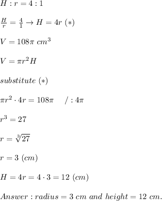 H:r=4:1\\\\\frac{H}{r}=\frac{4}{1}\to H=4r\ (*)\\\\V=108\pi\ cm^3\\\\V=\pi r^2H\\\\substitute\ (*)\\\\\pi r^2\cdot4r=108\pi\ \ \ \ /:4\pi\\\\r^3=27\\\\r=\sqrt[3]{27}\\\\r=3\ (cm)\\\\H=4r=4\cdot3=12\ (cm)\\\\Answer:radius=3\ cm\ and\ height=12\ cm.