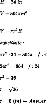H=24\ in\\\\V=864\pi in^3\\\\\\V=\pi r^2H\\\\substitute:\\\\\pi r^2\cdot24=864\pi\ \ \ /:\pi\\\\24r^2=864\ \ \ /:24\\\\r^2=36\\\\r=\sqrt{36}\\\\r=6\ (in)\leftarrow Answer