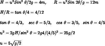 H = u^2 Sin^2\ \theta /2g = 4 m, \ \ \ \ \ R = u^2 Sin\ 2\theta /g = 12m \\ \\ H/R= tan\ \theta/4 = 4/12 \\ \\ tan\ \theta = 4/3,\ \ \ sec\ \theta = 5/3,\ \ \ cos\ \theta= 3/5,\ \ sin\ \theta=4/5 \\ \\ u^2 = 2 g H /sin^2\ \theta = 2 g 4 / (4/5)^2 = 25g/2 \\ \\ u = 5\sqrt{g/2} \\