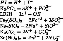 HI = H ^{+} + I ^{-} K_{3}PO_{4} = 3K^{+} + PO_{4}^{3-} LIOH = Li^{+} + OH^{-} Fe_{2} (SO_{4})_{3}  = 2Fe^{+3} + 3SO_{4}^{2-} Na_{2}SiO_{3} = 2Na^{+} + SiO^{2-} K_{2}CO_{3}  = 2K^{+} + CO_{3}^{2-} Zn(NO_{3})_{2} = Zn^{2+} + 2NO_{3}^{-}