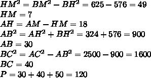 HM^2=BM^2-BH^2=625-576=49\\HM=7\\AH=AM-HM=18\\AB^2=AH^2+BH^2=324+576=900\\AB=30\\BC^2=AC^2-AB^2=2500-900=1600\\BC=40\\P=30+40+50=120