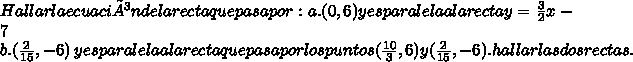Hallar la ecuación de la recta que pasa por: a. (0, 6) y es paralela a la recta y=\frac{3}{2}x-7 \\ b. (\frac{2}{15} ,- 6) \ y es paralela a la recta que pasa por los puntos (\frac{10}{3} , 6 ) y (\frac{2}{15} , -6). hallar las dos rectas.