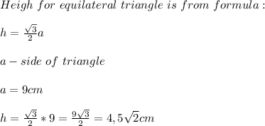 Heigh \ for\ equilateral \ triangle \ is \calculated\ from\ formula:\\\\h=\frac{\sqrt3}{2}a\\\\a-side\ of\ triangle\\\\a=9cm\\\\h=\frac{\sqrt3}{2}*9=\frac{9\sqrt3}{2}=4,5\sqrt2cm