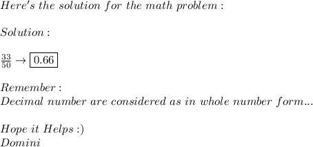 Here's\ the\ solution\ for\ the\ math\ problem: \\ \\ Solution: \\ \\  \frac{33}{50}\to \boxed{0.66} \\ \\ Remember: \\ Decimal\ number\ are\ considered\ as\ in\ whole\ number\ form... \\ \\ Hope\ it\ Helps :) \\ Domini