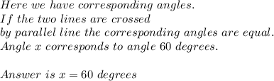 Here\ we \ have\ corresponding\ angles. \\ If \ the\ two\ lines\ are\  crossed\\by\ parallel\ line\ the\ corresponding\ angles\ are\ equal.\\ Angle \ x\ corresponds\ to \ angle \ 60\ degrees. \\\\ Answer \ is\ x=60\ degrees