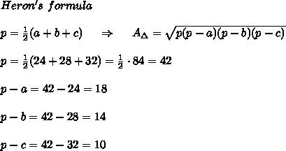 Heron's\ formula\\ \\p= \frac{1}{2}( a+b+c)\ \ \ \ \Rightarrow\ \ \ \ A_\Delta= \sqrt{p(p-a)(p-b)(p-c)} \\ \\p= \frac{1}{2}(24+28+32)= \frac{1}{2}\cdot84=42\\ \\ p-a=42-24=18 \\\\ p-b=42-28=14\\\\ p-c=42-32=10\\ \\
