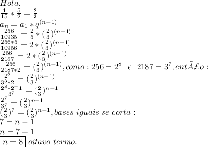 Hola.\\ \frac{4}{15} *\frac{5}{2}=\frac{2}{3}\\a_n=a_1*q^ {(n-1)}\\\frac{256}{10935}=\frac{2}{5}*(\frac{2}{3})^{(n-1)}\\\frac{256*5}{10956}=2*(\frac{2}{3})^{(n-1)}\\\frac{256}{2187}=2*(\frac{2}{3})^{(n-1)}\\\frac{256}{2187*2}=(\frac{2}{3})^{(n-1)}, como:256=2^8~~ e~~ 2187=3^7, então:\\\frac{2^8}{3^3*2}=(\frac{2}{3})^{(n-1)}\\\frac{2^8*2^-1}{3^7}=(\frac{2}{3})^{n-1}\\\frac{2^7}{3^7}=(\frac{2}{3})^{n-1}\\ (\frac{2}{3})^7=(\frac{2}{3})^{n-1},bases~iguais~se~corta:\\7=n-1\\n=7+1\\\boxed{n=8}~oitavo~termo.