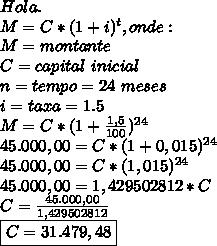 Hola.\\M=C*(1+i)^t,onde:\\M = montante\\C=capital~inicial\\n=tempo=24~meses\\i=taxa=1.5\\M=C*(1+ \frac{1,5}{100})^{24}\\ 45.000,00=C*(1 +0,015)^{24}\\45.000,00=C*(1,015)^{24}\\45.000,00=1,429502812*C\\C=\frac{45.000,00}{1,429502812}\\\boxed{C=31.479,48}