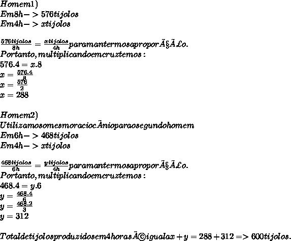 Homem 1)\\ Em 8h -> 576 tijolos\\ Em 4h -> x tijolos\\ \\ \frac{576 tijolos}{8h} = \frac{x tijolos}{4h} para mantermos a proporção.\\ Portanto, multiplicando em cruz temos:\\ 576.4 = x.8\\ x = \frac{576 . 4}{8}\\ x = \frac{576}{2}\\ x = 288\\ \\ Homem 2)\\ Utilizamos o mesmo raciocínio para o segundo homem\\ Em 6h -> 468 tijolos\\ Em 4h -> x tijolos\\ \\ \frac{468 tijolos}{6h} = \frac{y tijolos}{4h} para mantermos a proporção.\\ Portanto, multiplicando em cruz temos:\\ 468.4 = y.6\\ y = \frac{468 . 4}{6}\\ y = \frac{468 . 2}{3}\\ y = 312\\ \\ Total de tijolos produzidos em 4 horas é igual a x + y = 288 + 312 => 600 tijolos.