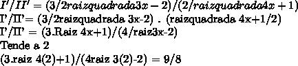 I'/II' = (3/2raizquadrada 3x-2) / (2/raizquadrada 4x+1)I'/II'= (3/2raizquadrada 3x-2) . (raizquadrada 4x+1/2)I'/II' = (3.Raiz 4x+1)/(4/raiz3x-2)Tende a 2(3.raiz 4(2)+1)/(4raiz 3(2)-2) = 9/8